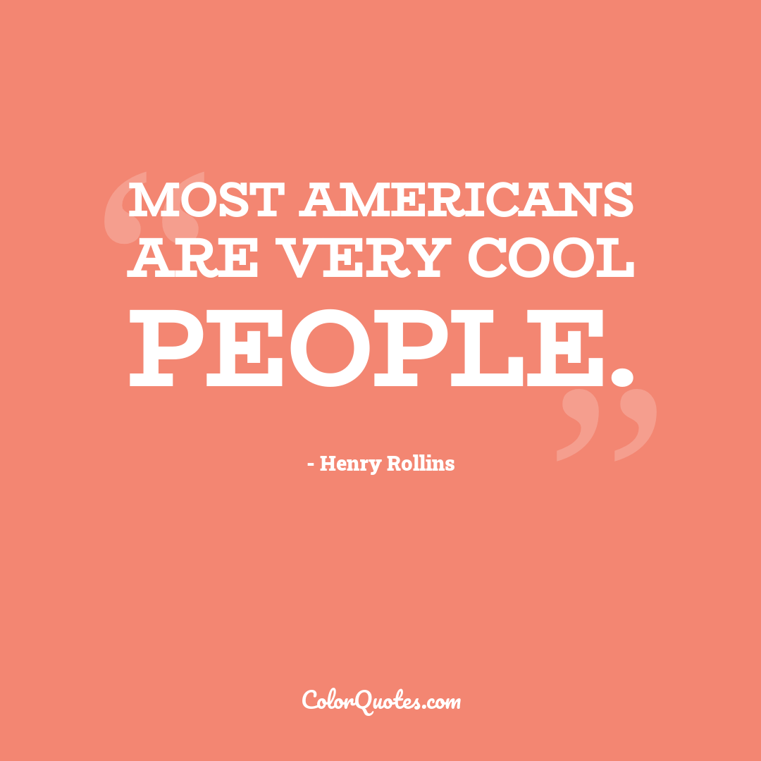 Most Americans are very cool people.