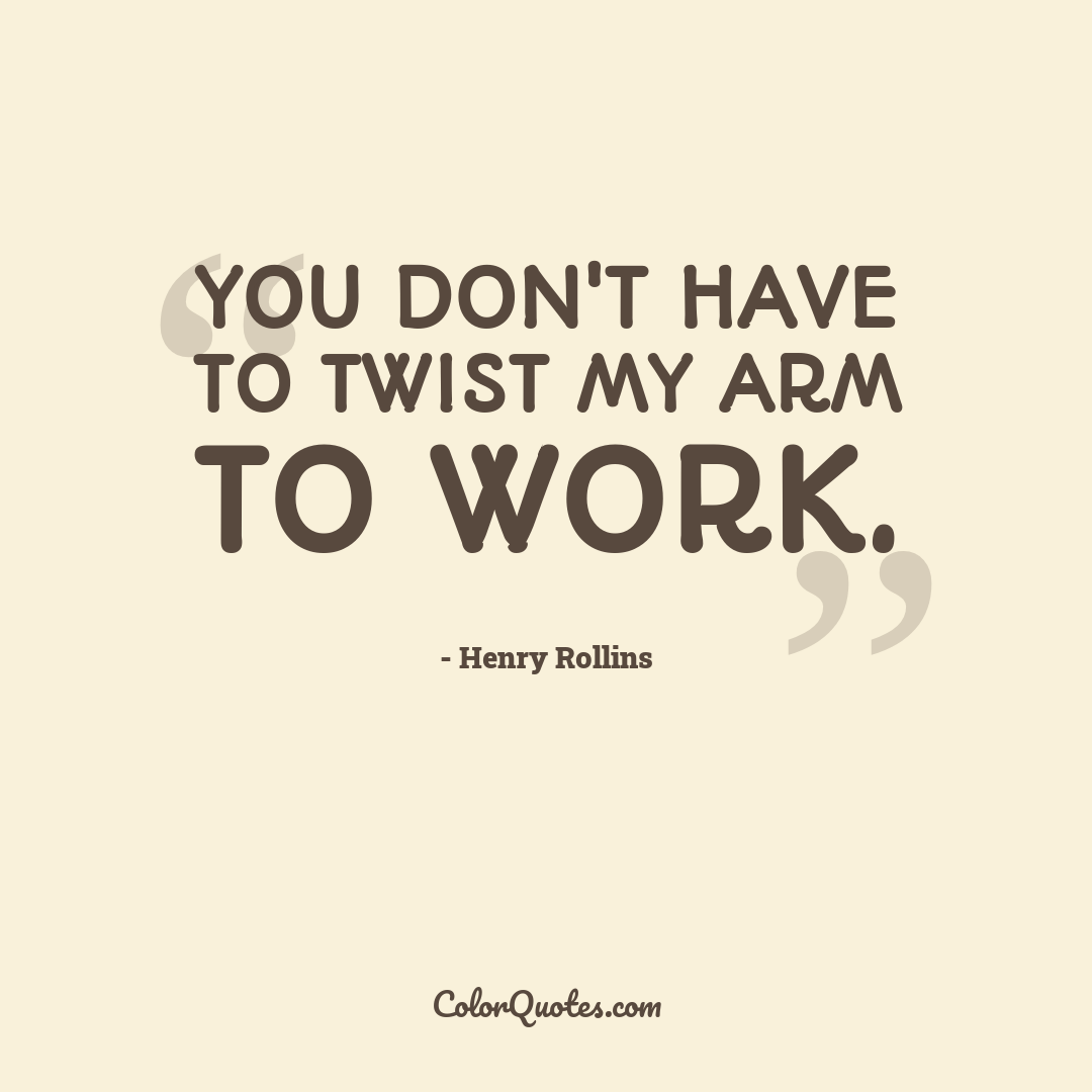 You don't have to twist my arm to work.