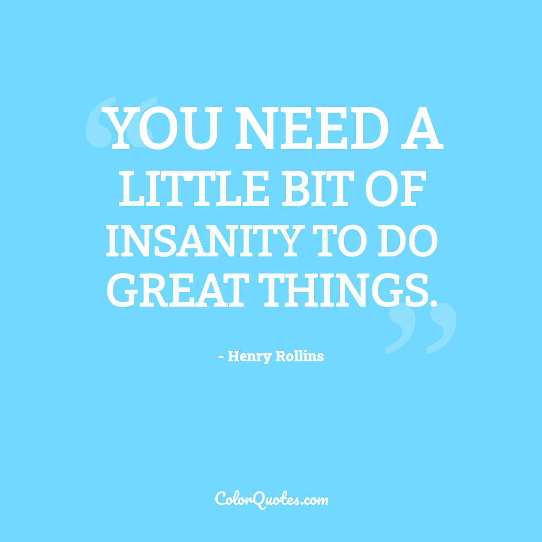 You need a little bit of insanity to do great things.