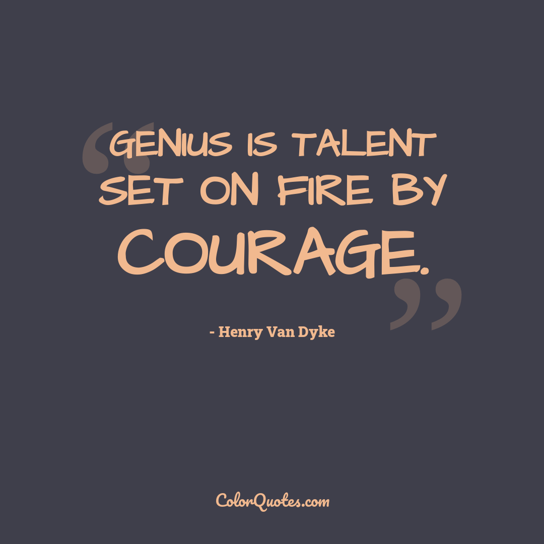 Genius is talent set on fire by courage.