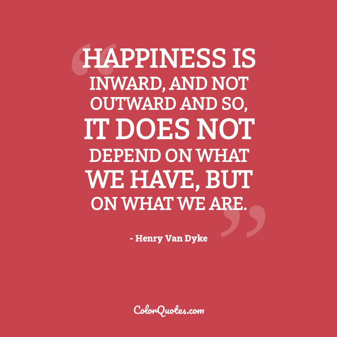 Happiness is inward, and not outward and so, it does not depend on what we have, but on what we are.