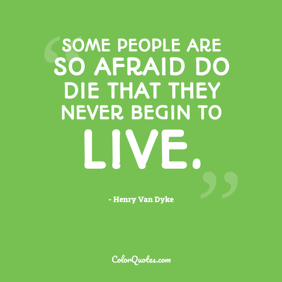 Some people are so afraid do die that they never begin to live.