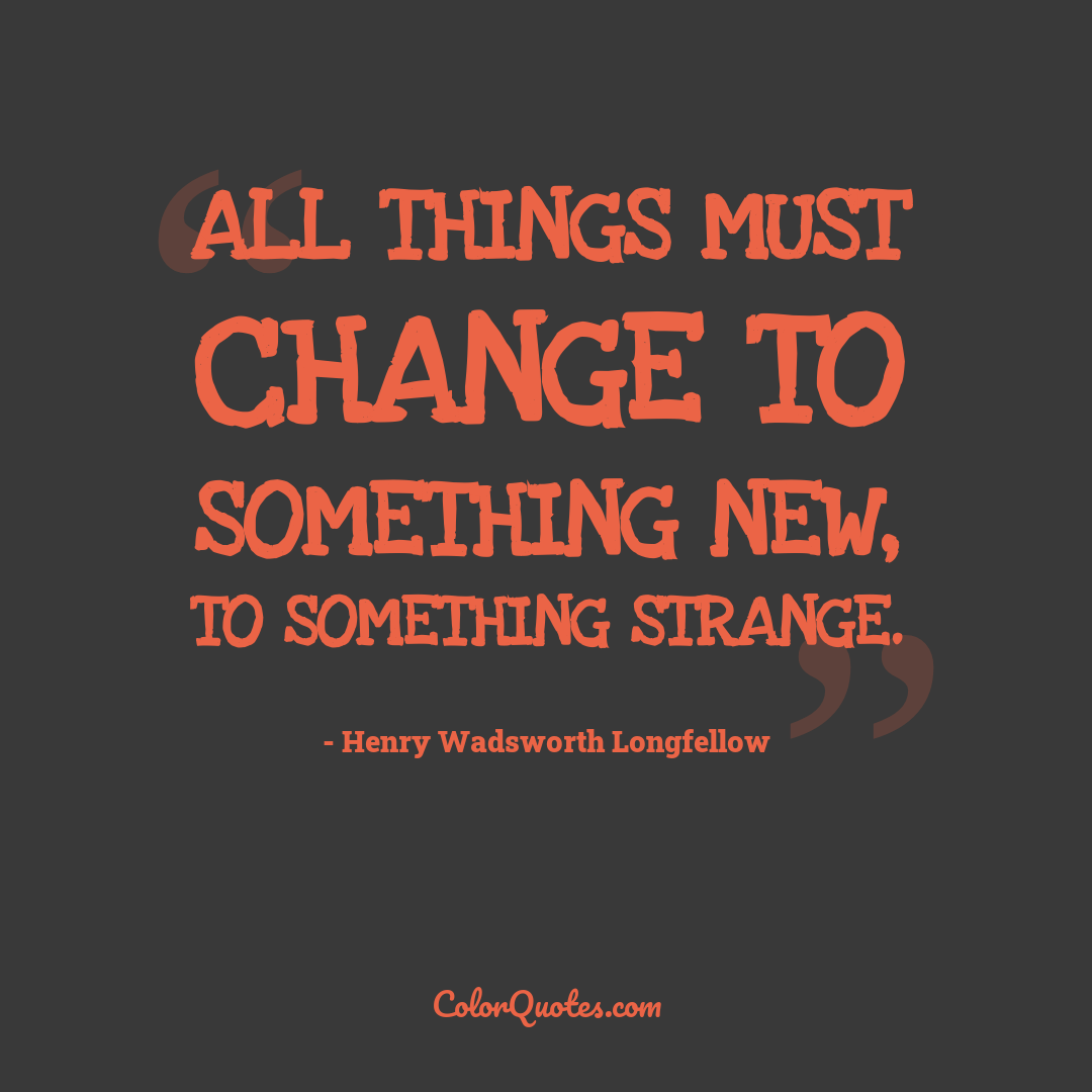 All things must change to something new, to something strange.