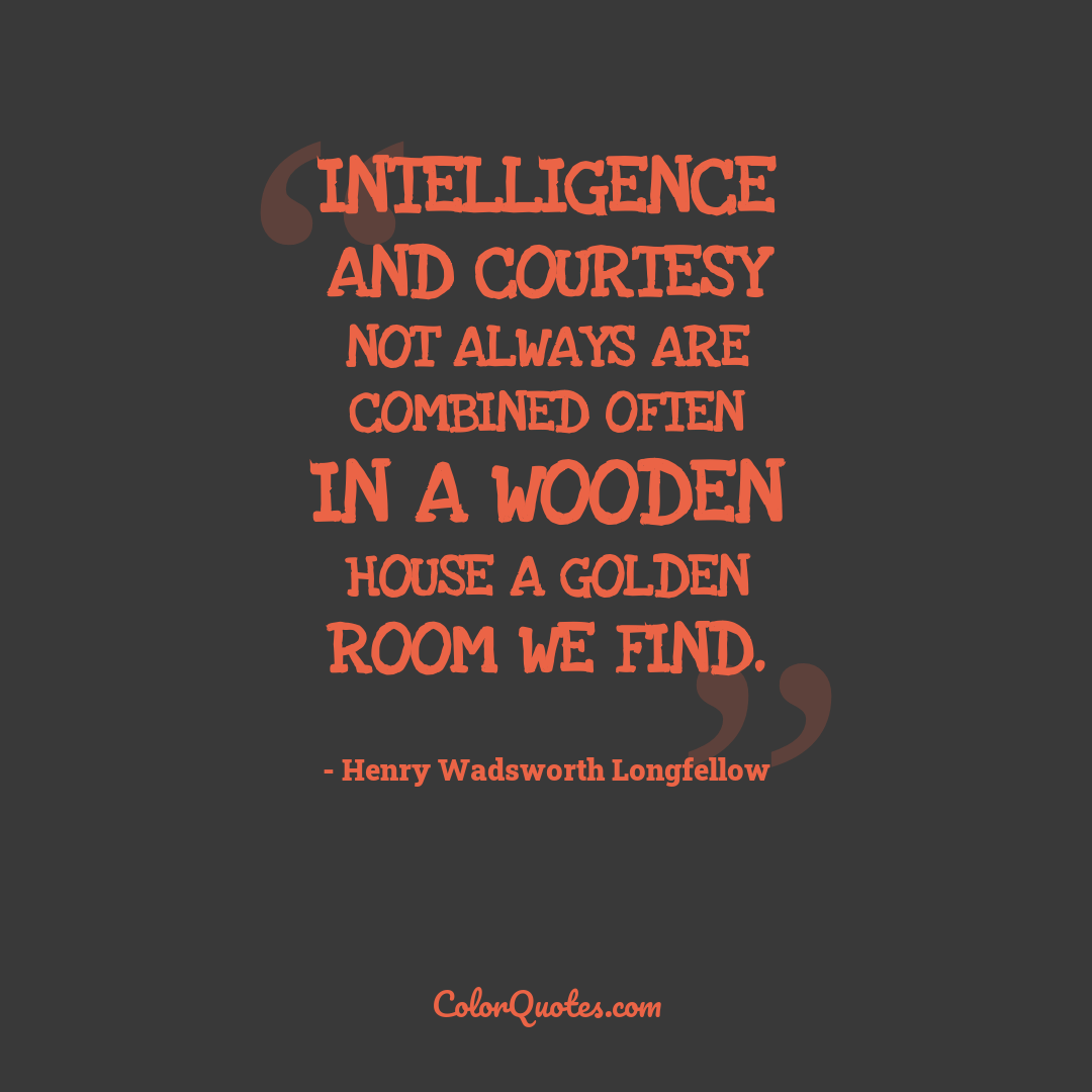 Intelligence and courtesy not always are combined Often in a wooden house a golden room we find.