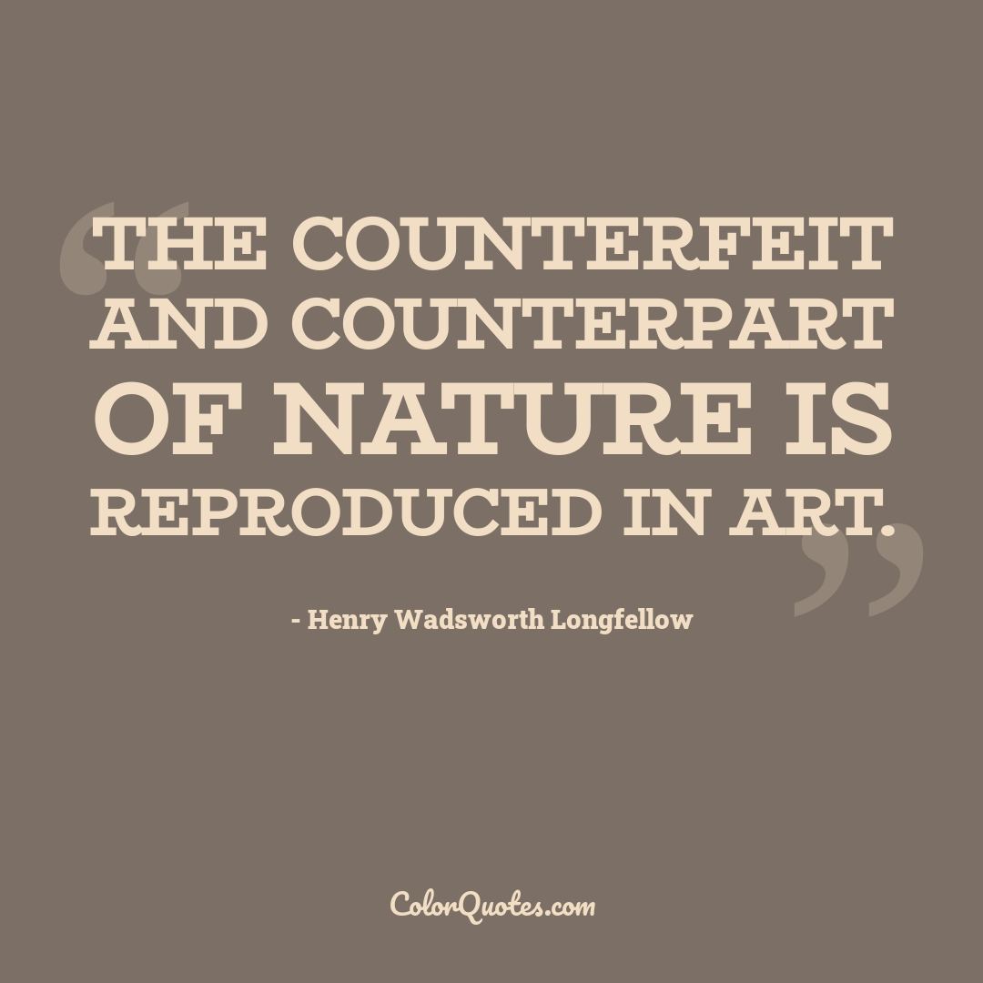 The counterfeit and counterpart of Nature is reproduced in art.