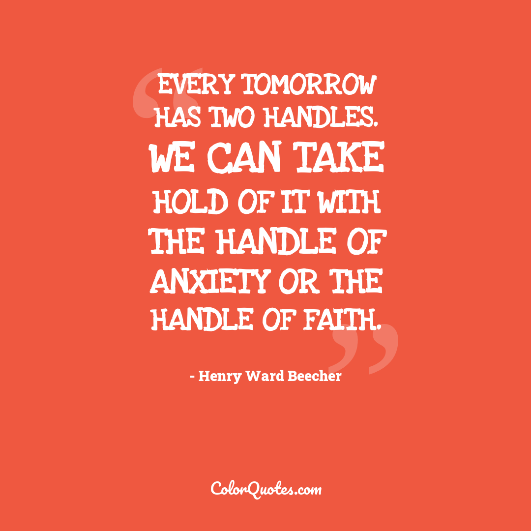 Every tomorrow has two handles. We can take hold of it with the handle of anxiety or the handle of faith.