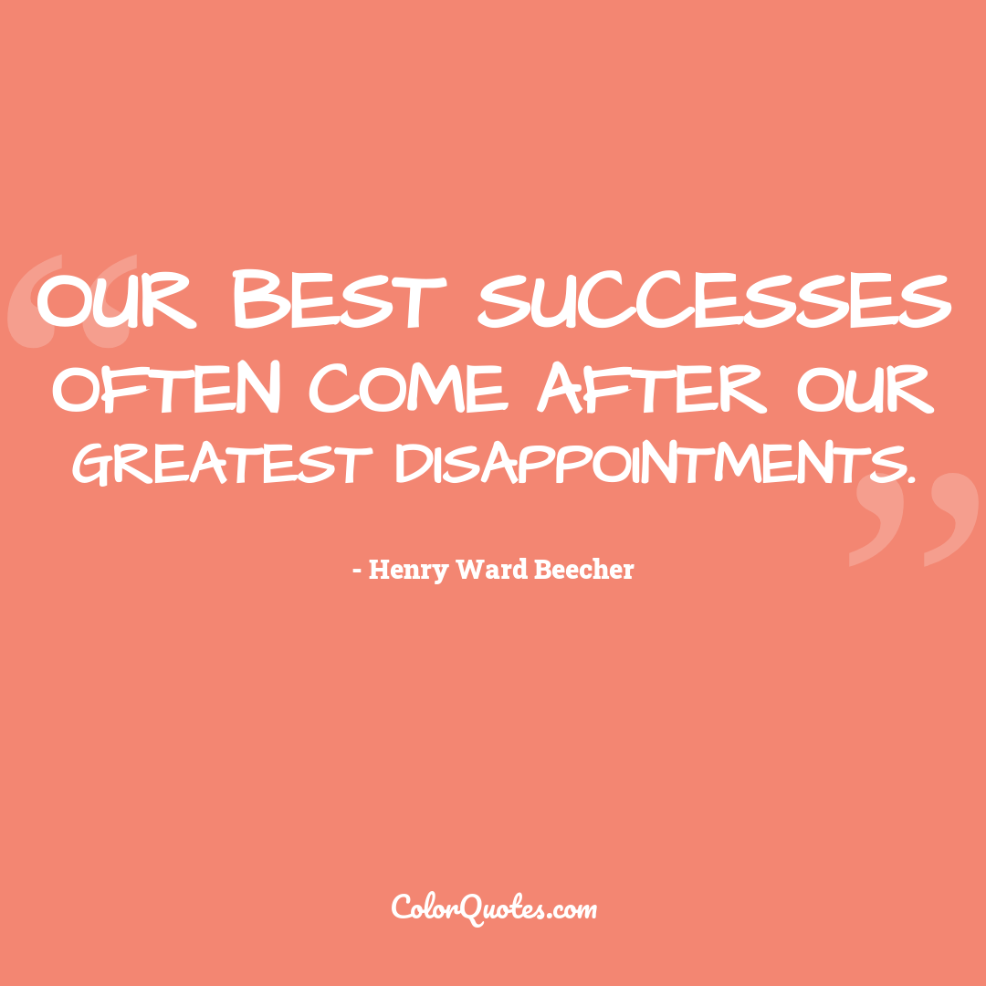 Our best successes often come after our greatest disappointments.