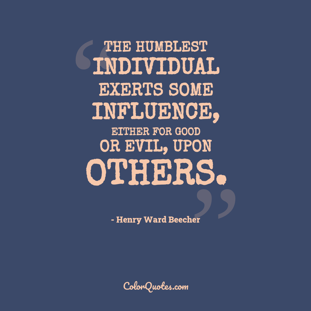 The humblest individual exerts some influence, either for good or evil, upon others.