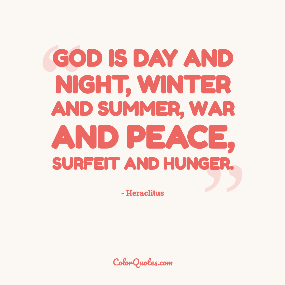 God is day and night, winter and summer, war and peace, surfeit and hunger.