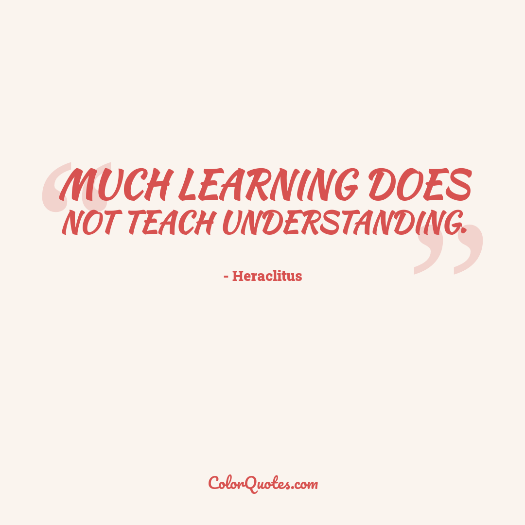 Much learning does not teach understanding.