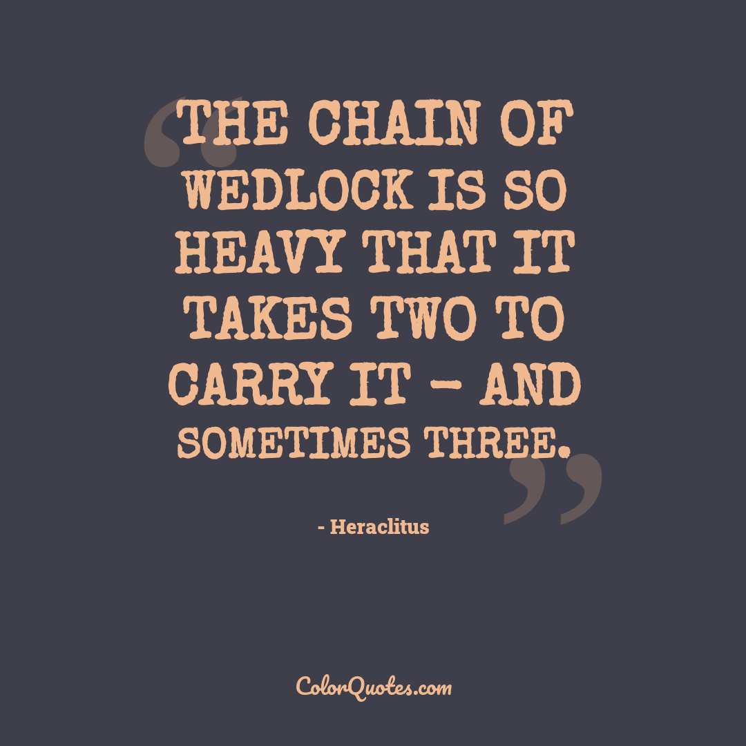 The chain of wedlock is so heavy that it takes two to carry it - and sometimes three.