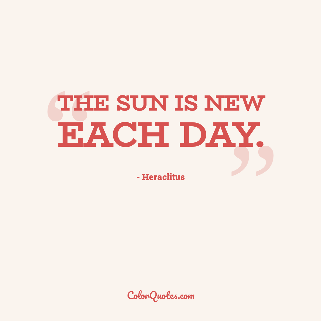 The sun is new each day.