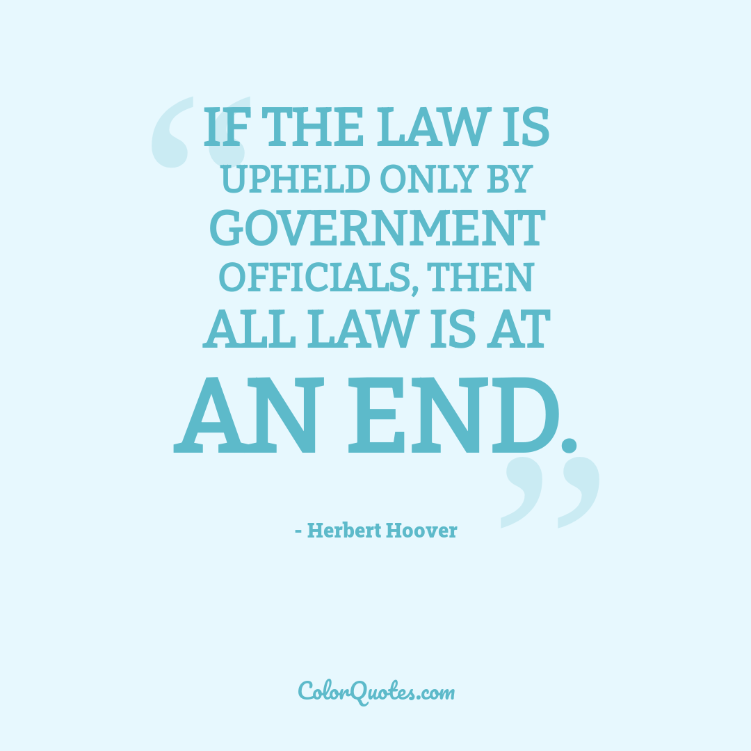 If the law is upheld only by government officials, then all law is at an end.
