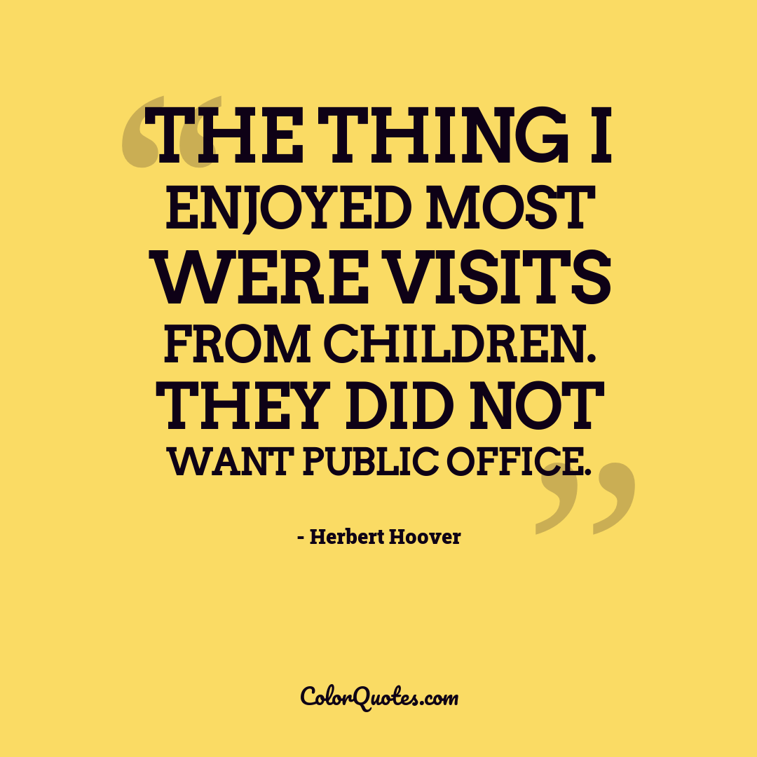 The thing I enjoyed most were visits from children. They did not want public office.