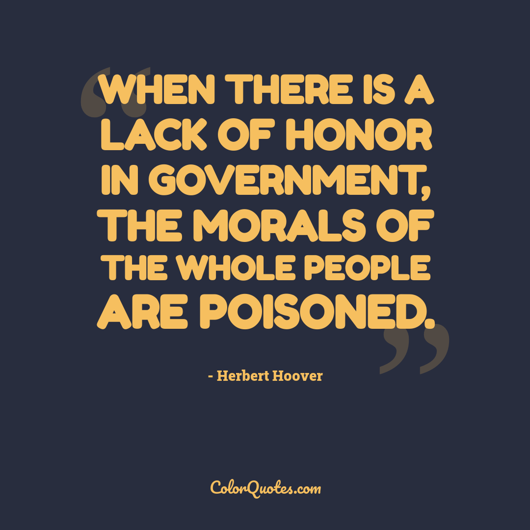 When there is a lack of honor in government, the morals of the whole people are poisoned.
