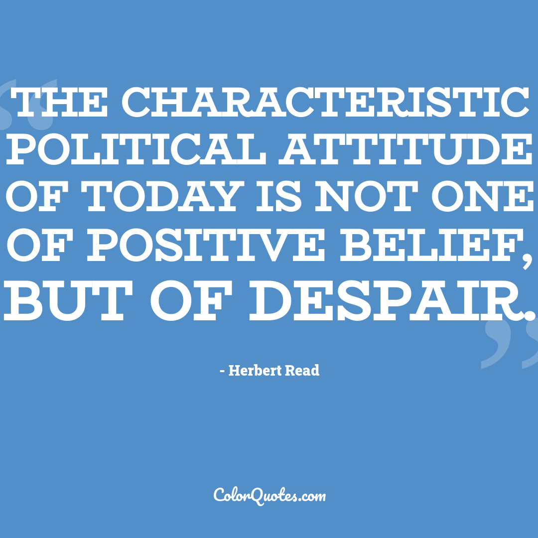 The characteristic political attitude of today is not one of positive belief, but of despair.
