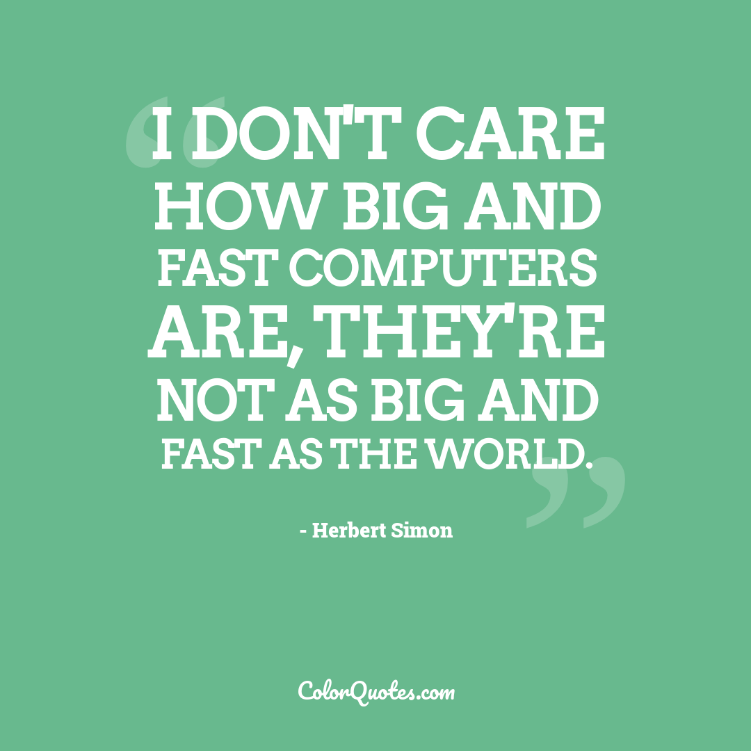 I don't care how big and fast computers are, they're not as big and fast as the world. by Herbert Simon
