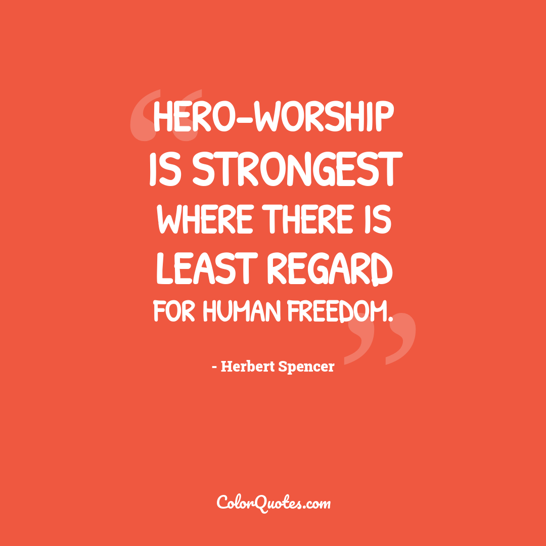 Hero-worship is strongest where there is least regard for human freedom.