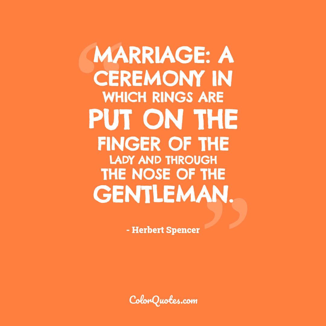 Marriage: a ceremony in which rings are put on the finger of the lady and through the nose of the gentleman.