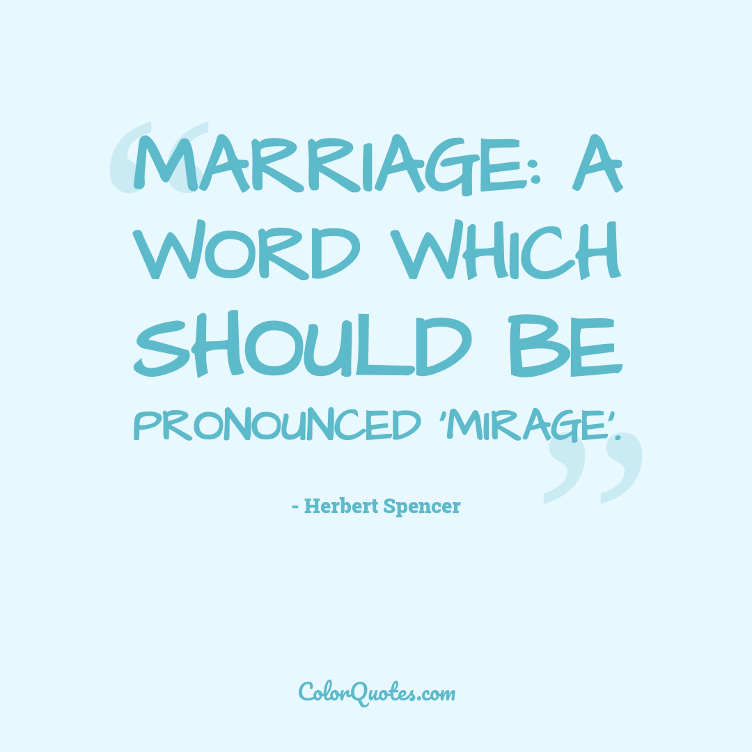 Marriage: A word which should be pronounced 'mirage'.