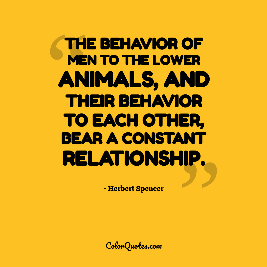 The behavior of men to the lower animals, and their behavior to each other, bear a constant relationship.