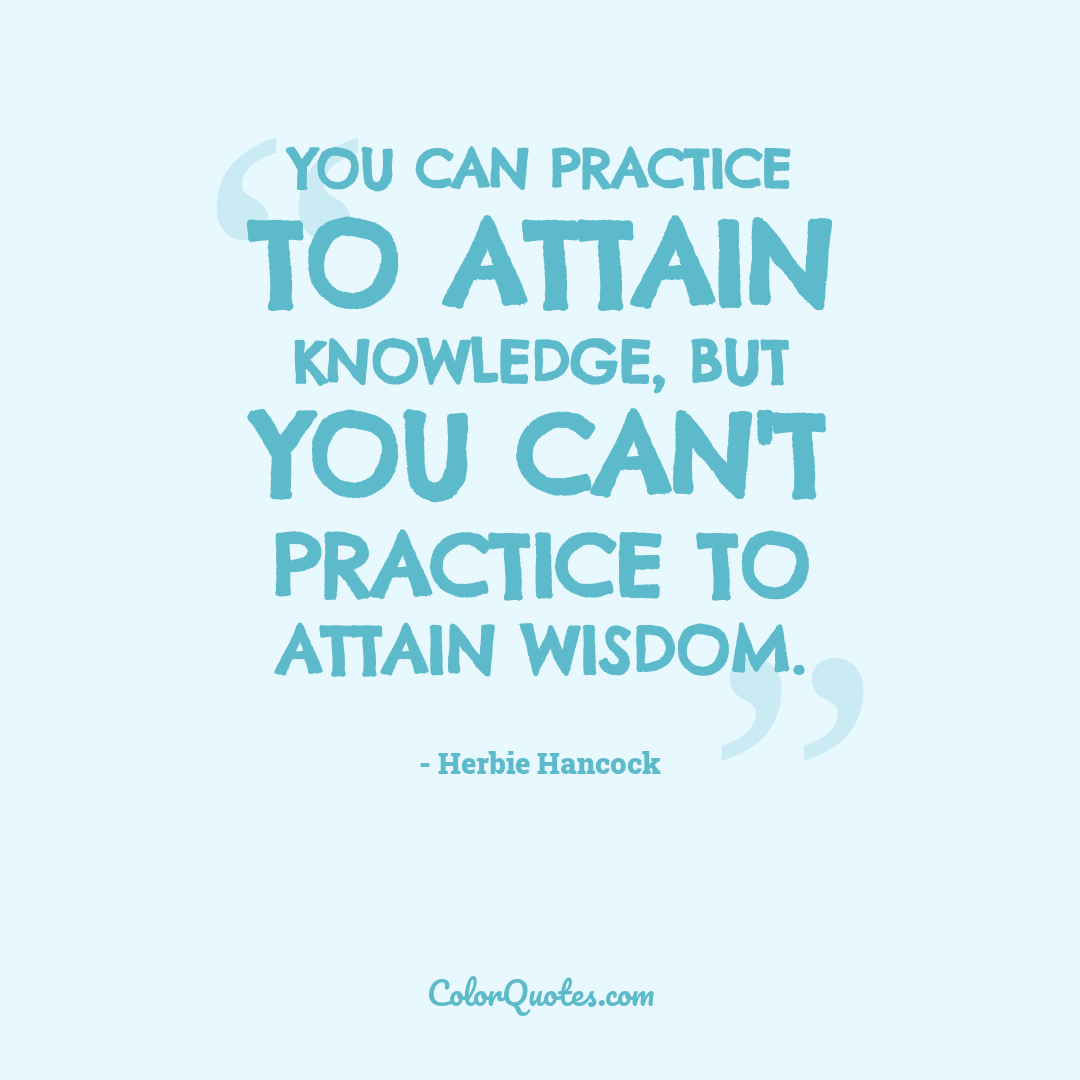 You can practice to attain knowledge, but you can't practice to attain wisdom.