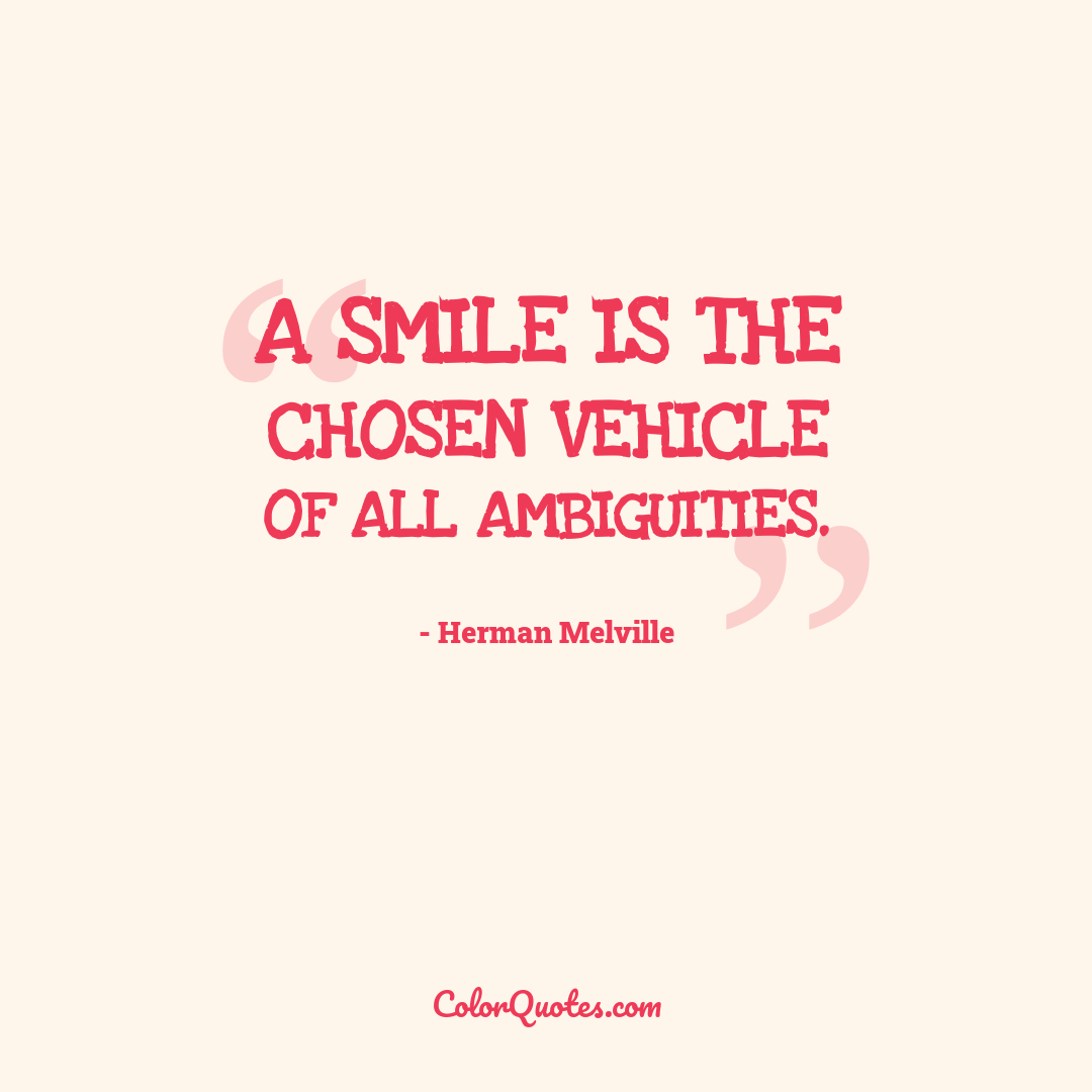 A smile is the chosen vehicle of all ambiguities.