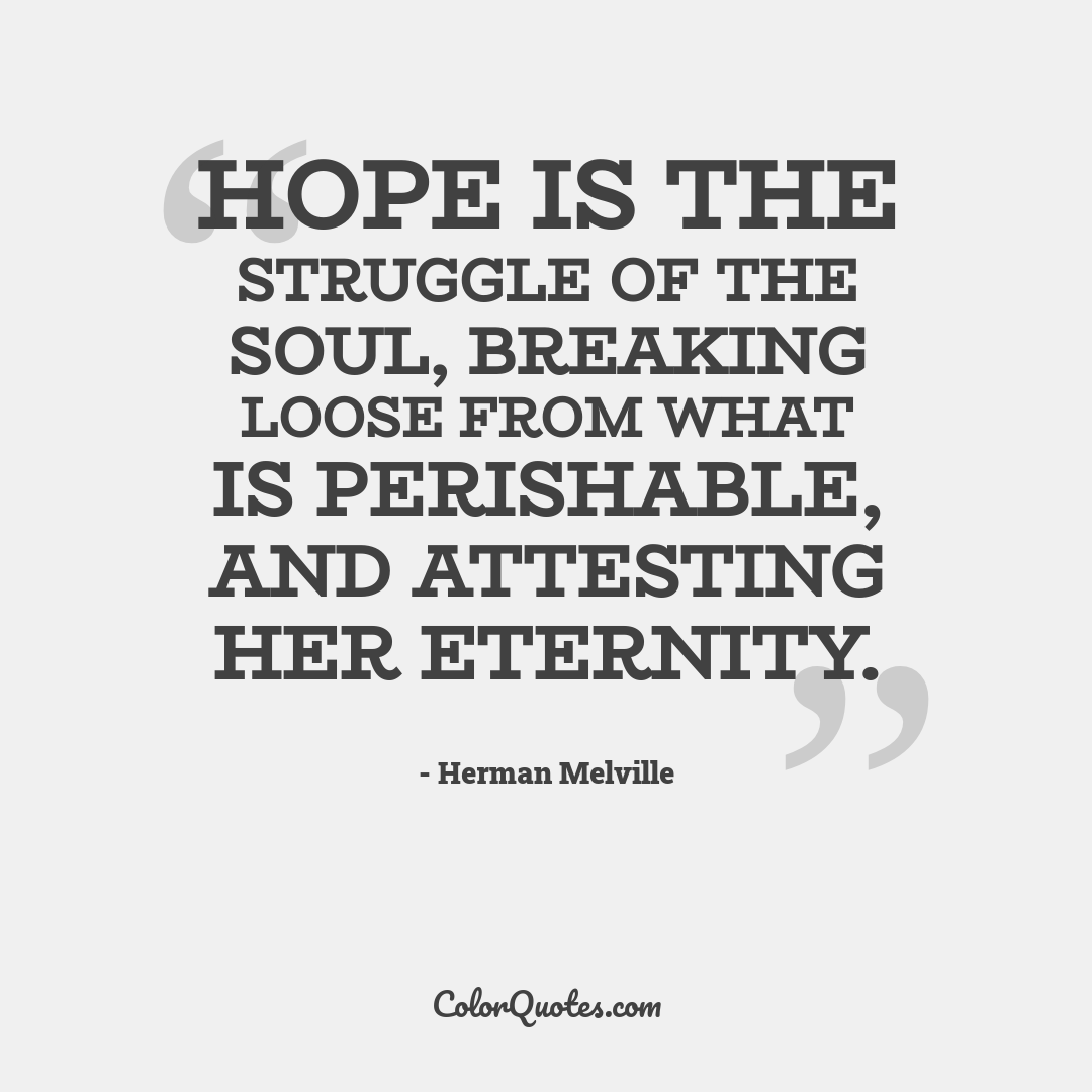 Hope is the struggle of the soul, breaking loose from what is perishable, and attesting her eternity.