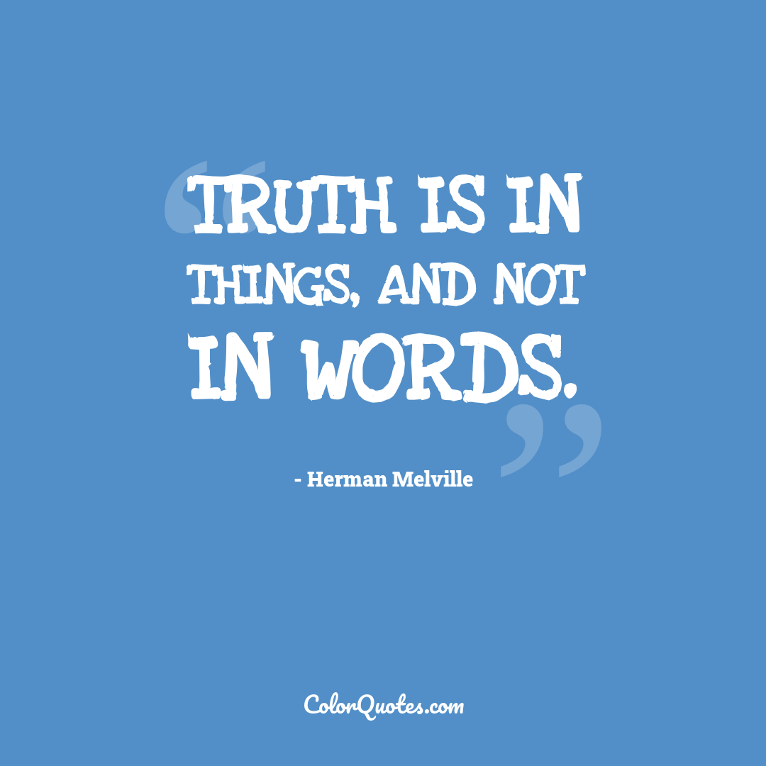 Truth is in things, and not in words.