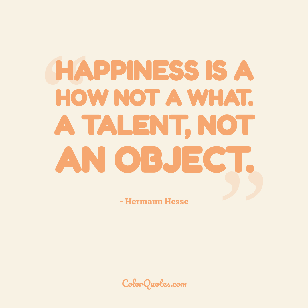 Happiness is a how not a what. A talent, not an object.