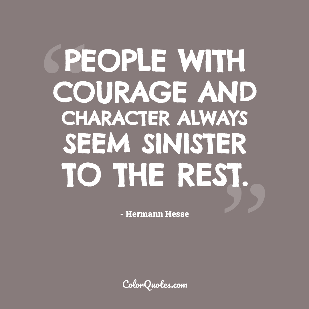 People with courage and character always seem sinister to the rest.