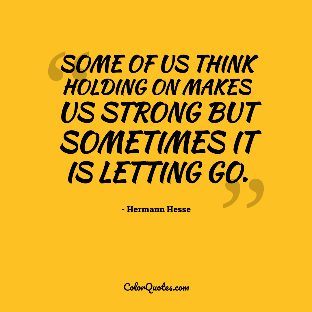 Some of us think holding on makes us strong but sometimes it is letting go.