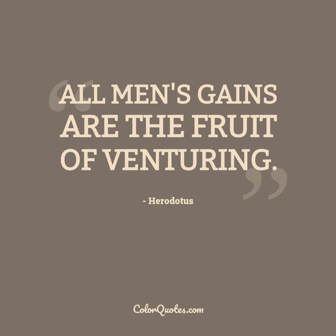 All men's gains are the fruit of venturing.
