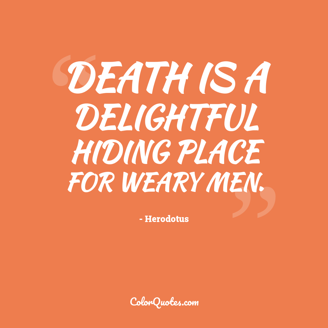 Death is a delightful hiding place for weary men.