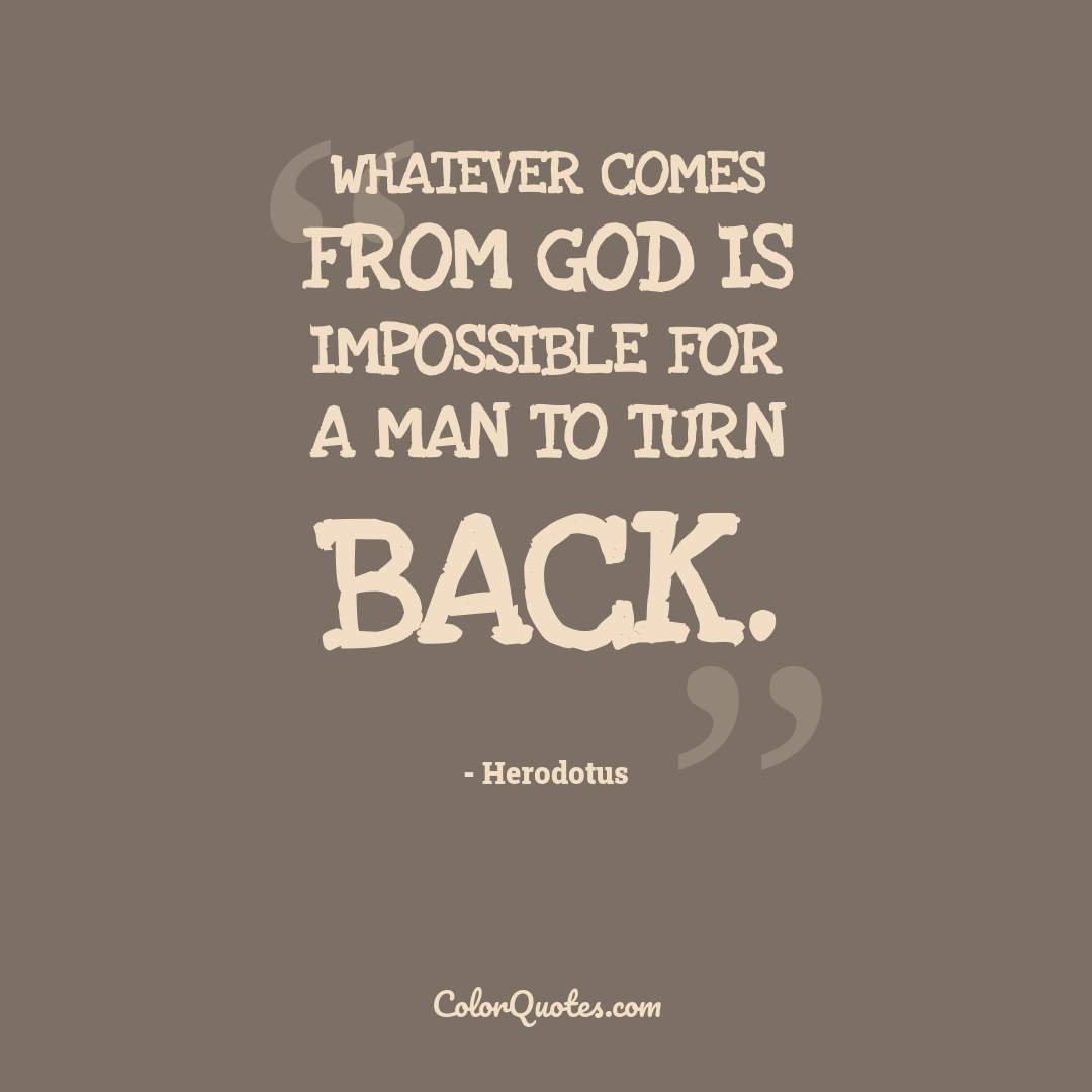 Whatever comes from God is impossible for a man to turn back.