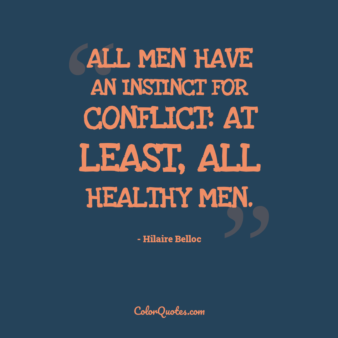 All men have an instinct for conflict: at least, all healthy men.