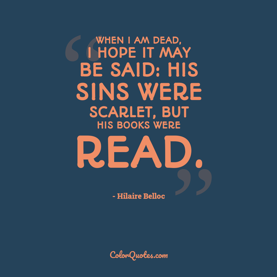 When I am dead, I hope it may be said: His sins were scarlet, but his books were read.