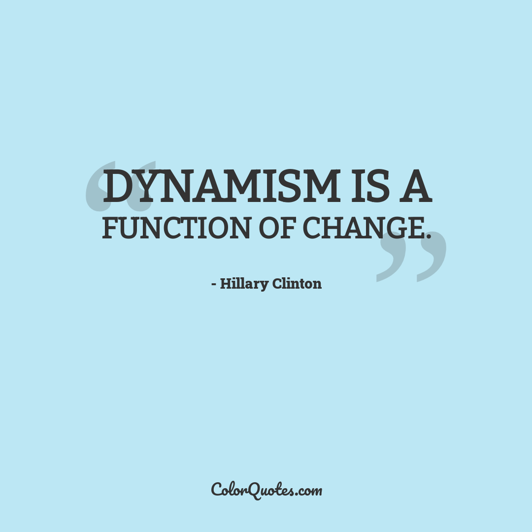 Dynamism is a function of change.