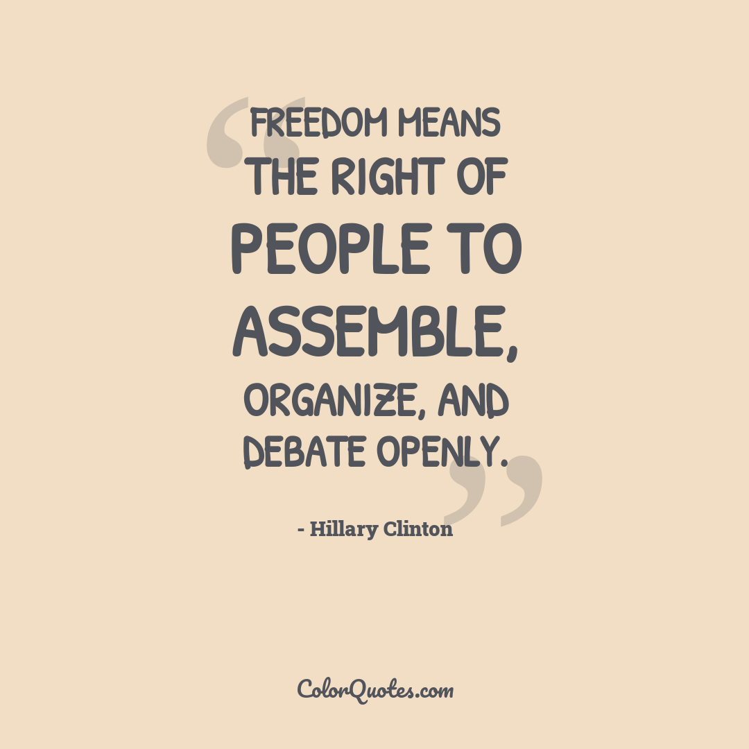 Freedom means the right of people to assemble, organize, and debate openly.