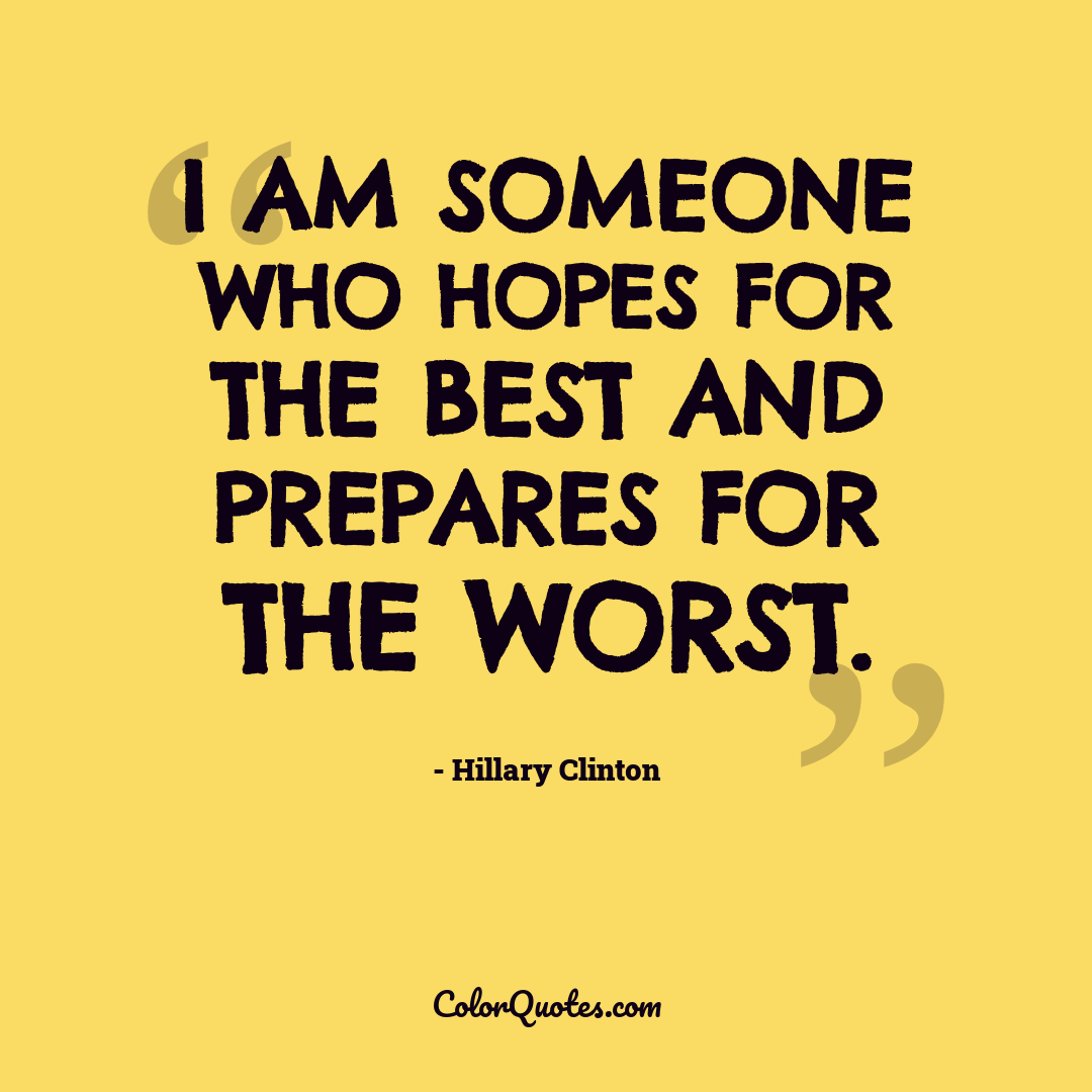 I am someone who hopes for the best and prepares for the worst.