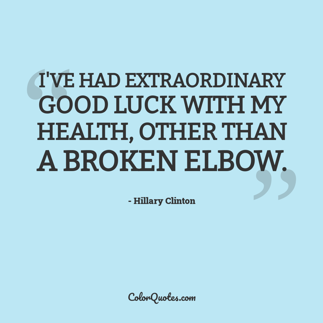 I've had extraordinary good luck with my health, other than a broken elbow.