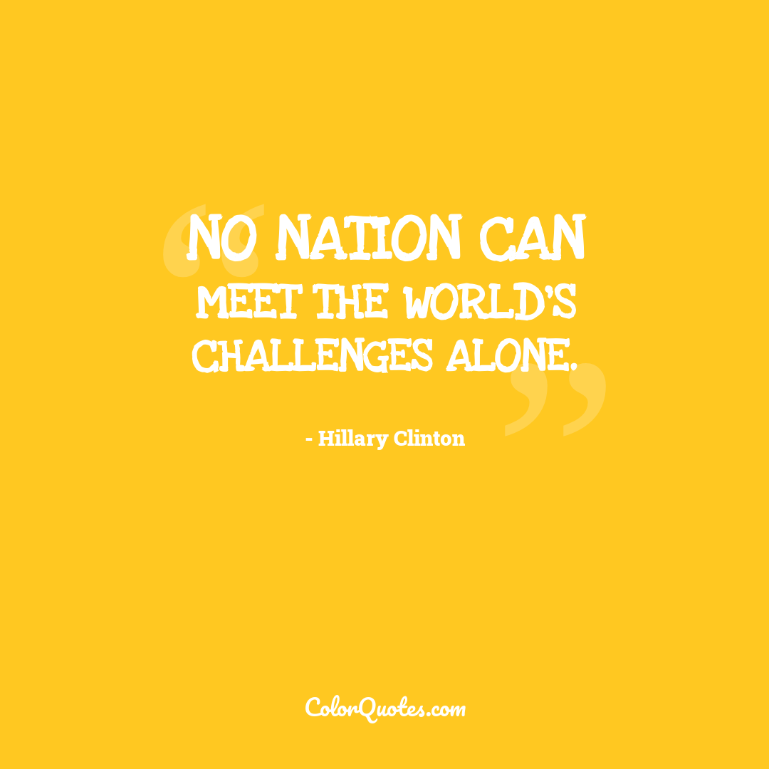 No nation can meet the world's challenges alone.
