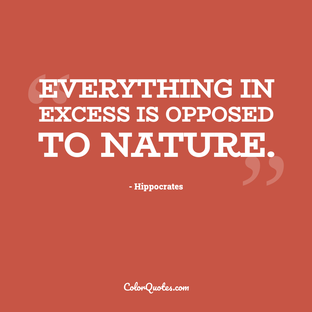 Everything in excess is opposed to nature.