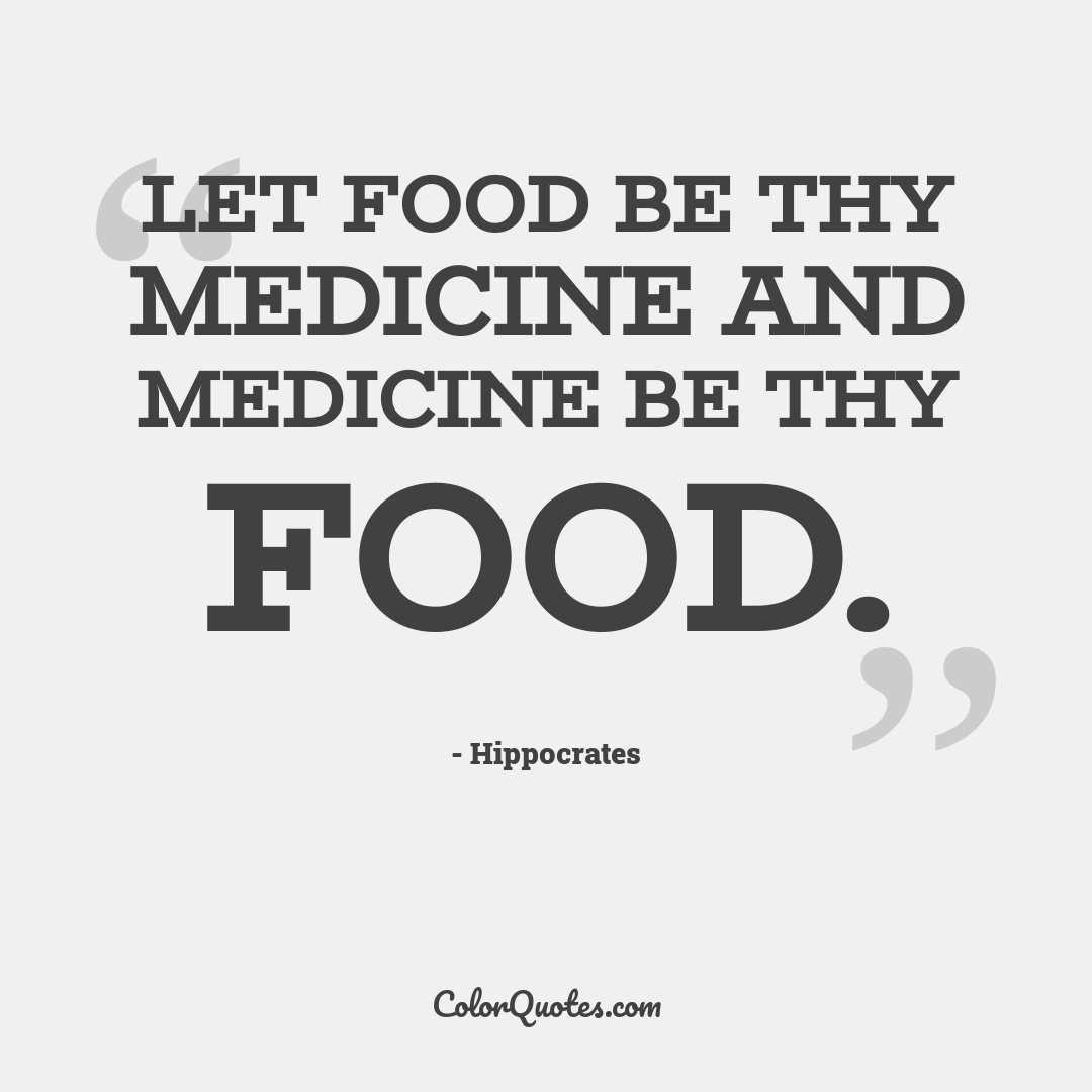 Let food be thy medicine and medicine be thy food.