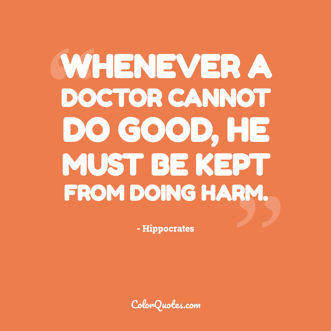 Whenever a doctor cannot do good, he must be kept from doing harm. by Hippocrates