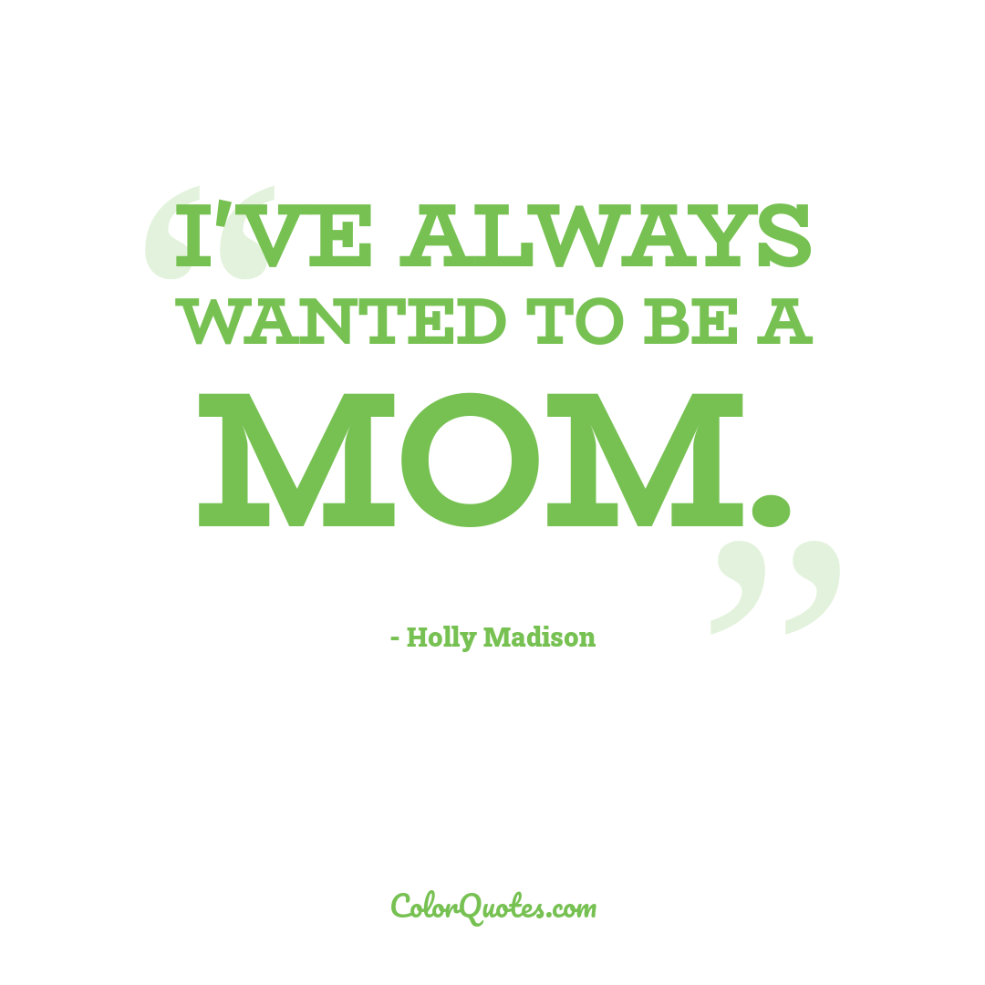 I've always wanted to be a mom.