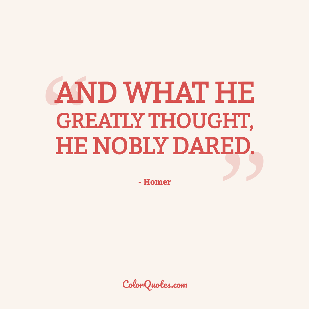 And what he greatly thought, he nobly dared.