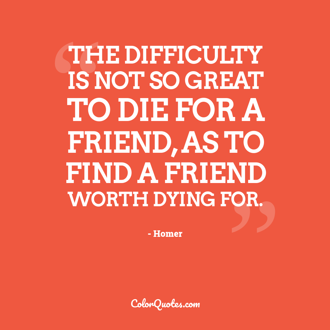 The difficulty is not so great to die for a friend, as to find a friend worth dying for.