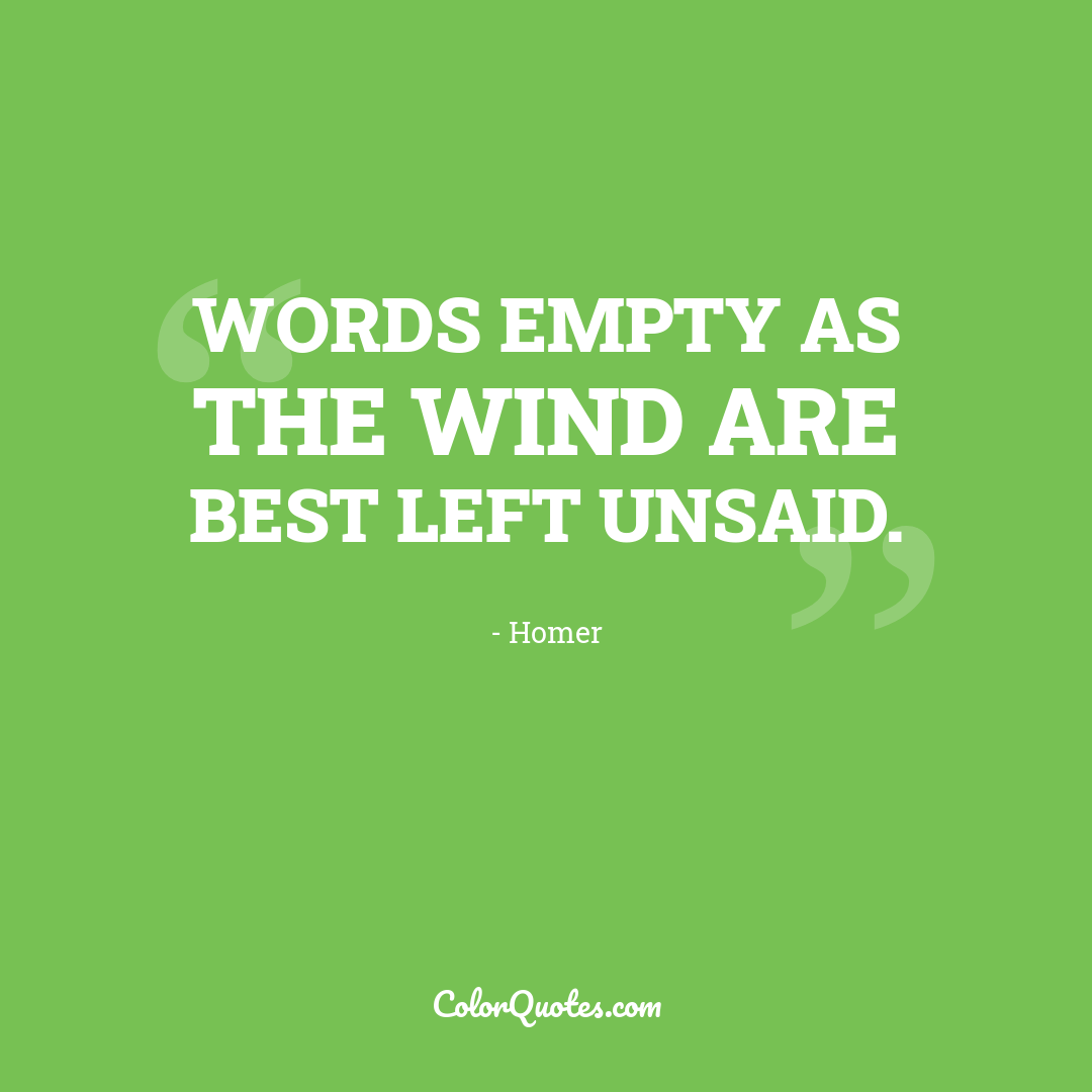 Words empty as the wind are best left unsaid.