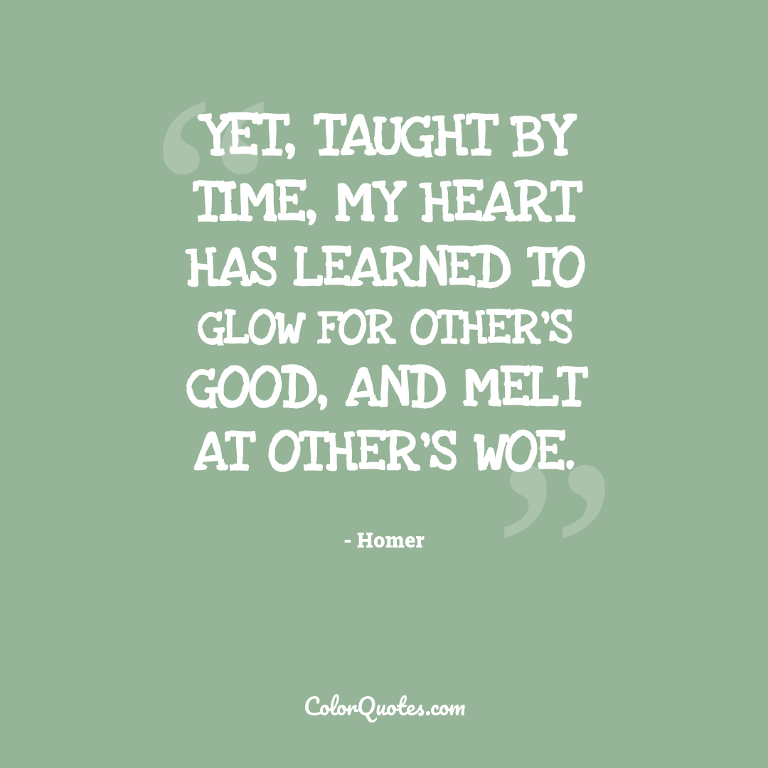 Yet, taught by time, my heart has learned to glow for other's good, and melt at other's woe.